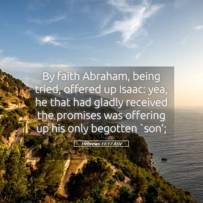 Picture 05 - Hebrews 11:17 ASV - By faith Abraham, being tried, offered up Isaac: - Bible Verse Picture