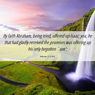Picture 06 - Hebrews 11:17 ASV - By faith Abraham, being tried, offered up Isaac: - Bible Verse Picture