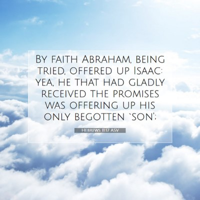 Picture 07 - Hebrews 11:17 ASV - By faith Abraham, being tried, offered up Isaac: - Bible Verse Picture