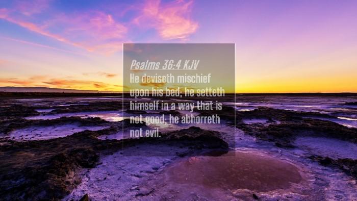 Picture 04 - Psalms 36:4 KJV 4K Wallpaper - He deviseth mischief upon his bed; he setteth - 4K Wallpaper Bible Verse