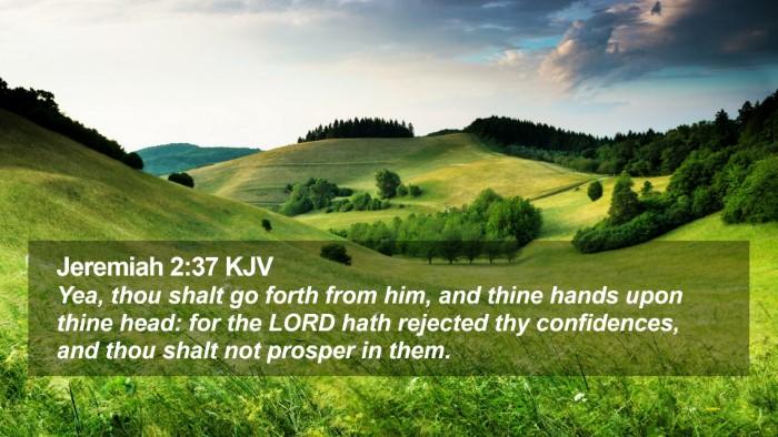 Jeremiah 2:37 KJV Desktop Wallpaper - Yea, thou shalt go forth from him, and thine - Desktop Bible Verse Wallpaper