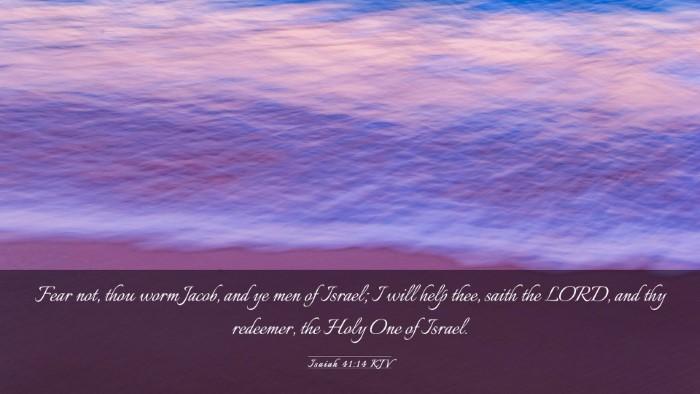 Picture 03 - Isaiah 41:14 KJV Desktop Wallpaper - Fear not, thou worm Jacob, and ye men of Israel; - Desktop Bible Verse Wallpaper