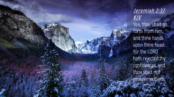 Picture 04 - Jeremiah 2:37 KJV Desktop Wallpaper - Yea, thou shalt go forth from him, and thine - Desktop Bible Verse Wallpaper