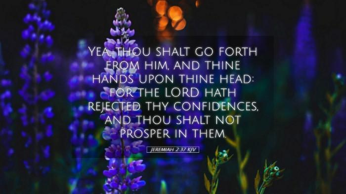 Picture 05 - Jeremiah 2:37 KJV Desktop Wallpaper - Yea, thou shalt go forth from him, and thine - Desktop Bible Verse Wallpaper