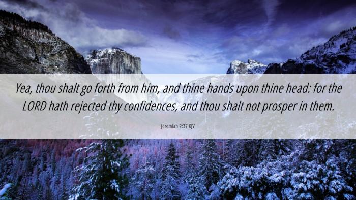 Picture 06 - Jeremiah 2:37 KJV Desktop Wallpaper - Yea, thou shalt go forth from him, and thine - Desktop Bible Verse Wallpaper