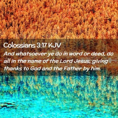 Picture 02 - Colossians 3:17 KJV - And whatsoever ye do in word or deed, do all in - Bible Verse Picture