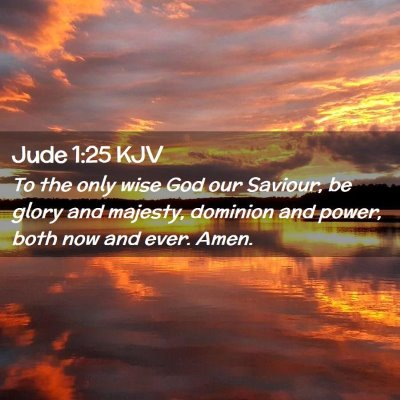 Picture 02 - Jude 1:25 KJV - To the only wise God our Saviour, be glory and - Bible Verse Picture