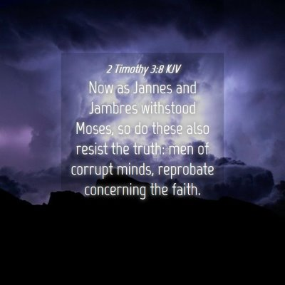 Picture 04 - 2 Timothy 3:8 KJV - Now as Jannes and Jambres withstood Moses, so do - Bible Verse Picture