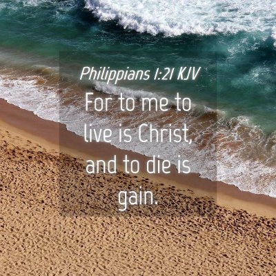 Picture 04 - Philippians 1:21 KJV - For to me to live is Christ, and to die is - Bible Verse Picture