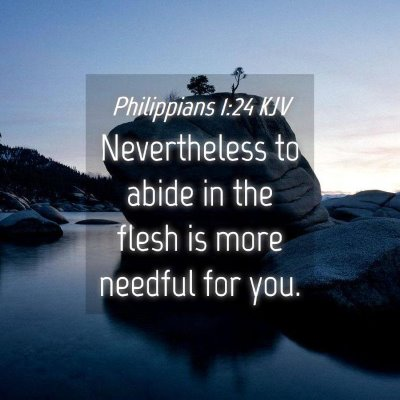 Picture 04 - Philippians 1:24 KJV - Nevertheless to abide in the flesh is more - Bible Verse Picture