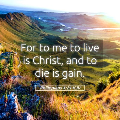 Picture 05 - Philippians 1:21 KJV - For to me to live is Christ, and to die is - Bible Verse Picture