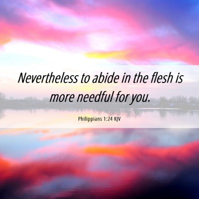 Picture 06 - Philippians 1:24 KJV - Nevertheless to abide in the flesh is more - Bible Verse Picture