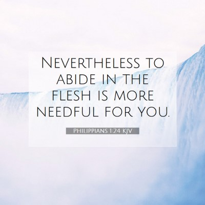 Picture 07 - Philippians 1:24 KJV - Nevertheless to abide in the flesh is more - Bible Verse Picture