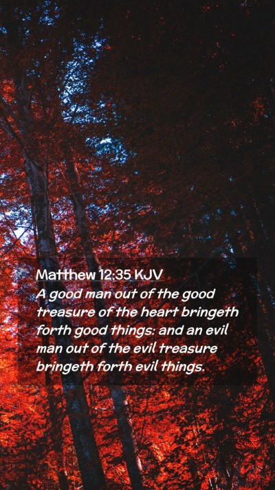Picture 02 - Matthew 12:35 KJV Mobile Phone Wallpaper - A good man out of the good treasure of the heart - Mobile Bible Verse Wallpaper