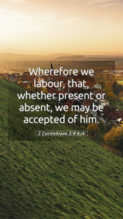 Picture 05 - 2 Corinthians 5:9 KJV Mobile Phone Wallpaper - Wherefore we labour, that, whether present or - Mobile Bible Verse Wallpaper