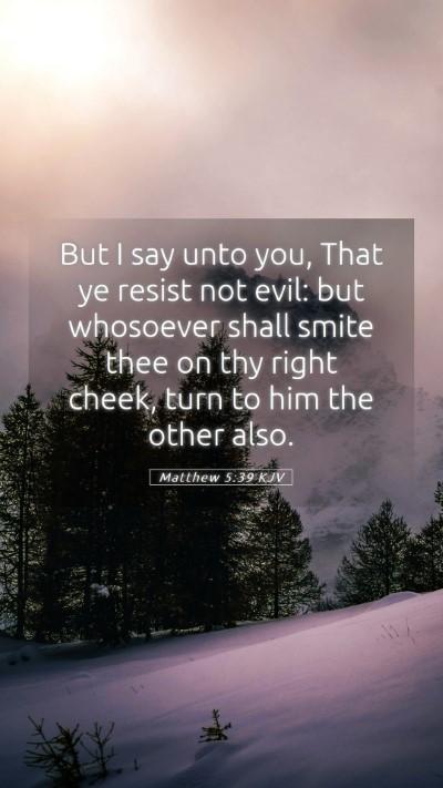 Picture 05 - Matthew 5:39 KJV Mobile Phone Wallpaper - But I say unto you, That ye resist not evil: but - Mobile Bible Verse Wallpaper