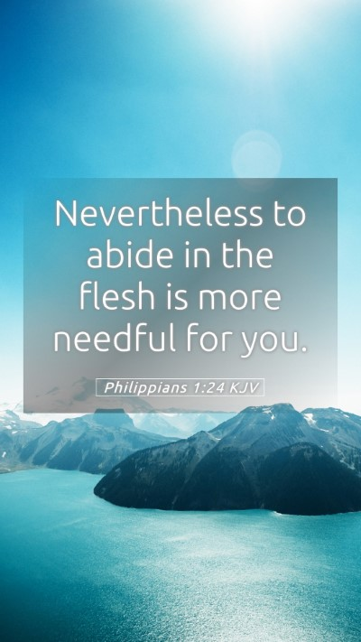 Picture 05 - Philippians 1:24 KJV Mobile Phone Wallpaper - Nevertheless to abide in the flesh is more - Mobile Bible Verse Wallpaper