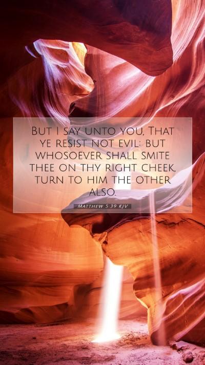 Picture 07 - Matthew 5:39 KJV Mobile Phone Wallpaper - But I say unto you, That ye resist not evil: but - Mobile Bible Verse Wallpaper