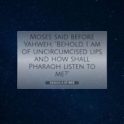 Picture 07 - Exodus 6:30 WEB - Moses said before Yahweh,